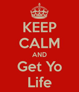 http://www.keepcalm-o-matic.co.uk/p/keep-calm-and-get-yo-life-2/